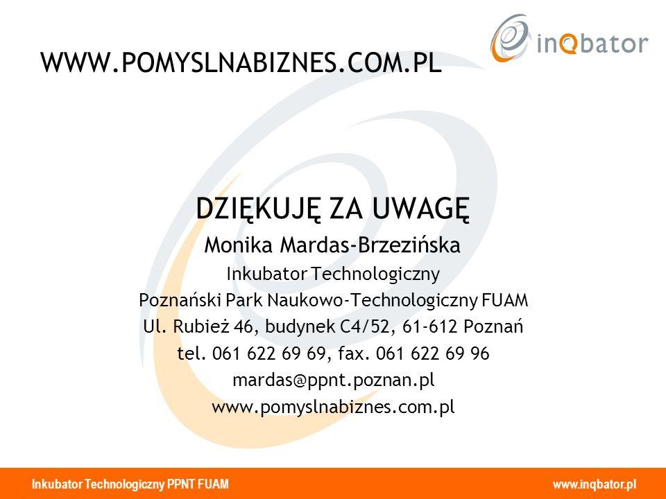 Inkubator Technologiczny PPNT FUAM www.inqbator.pl WWW.POMYSLNABIZNES.COM.PL DZIĘKUJĘ ZA UWAGĘ Monika Mardas-Brzezińska Inkubator Technologiczny Pozna