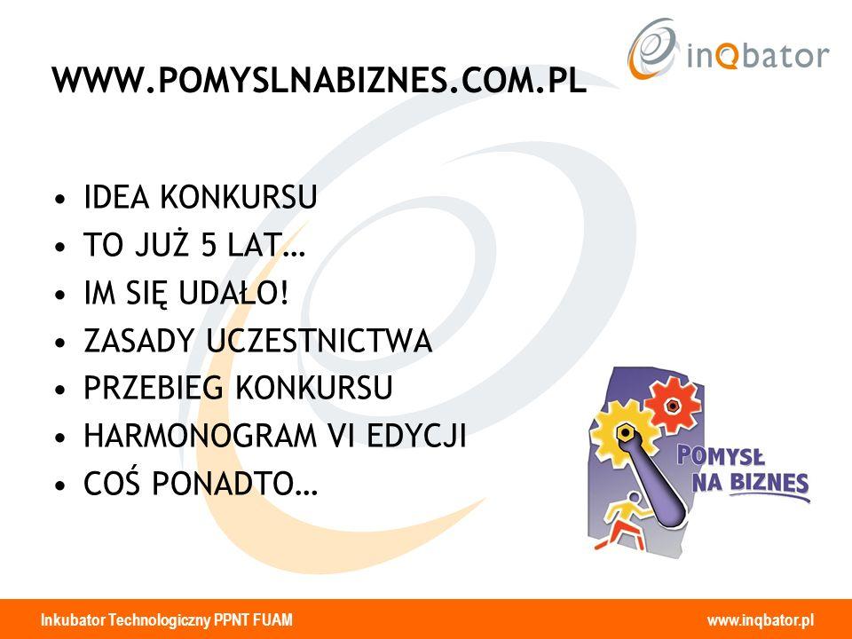 Inkubator Technologiczny PPNT FUAM www.inqbator.pl WWW.POMYSLNABIZNES.COM.PL IDEA KONKURSU TO JUŻ 5 LAT… IM SIĘ UDAŁO! ZASADY UCZESTNICTWA PRZEBIEG KO