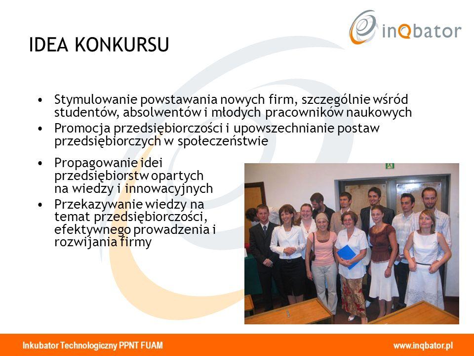 Inkubator Technologiczny PPNT FUAM www.inqbator.pl IDEA KONKURSU Propagowanie idei przedsiębiorstw opartych na wiedzy i innowacyjnych Przekazywanie wi