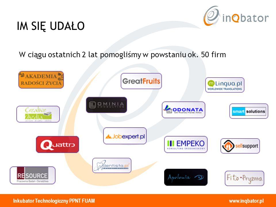 Inkubator Technologiczny PPNT FUAM www.inqbator.pl IM SIĘ UDAŁO W ciągu ostatnich 2 lat pomogliśmy w powstaniu ok. 50 firm