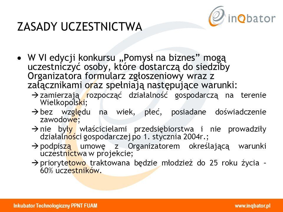 Inkubator Technologiczny PPNT FUAM www.inqbator.pl ZASADY UCZESTNICTWA W VI edycji konkursu Pomysł na biznes mogą uczestniczyć osoby, które dostarczą