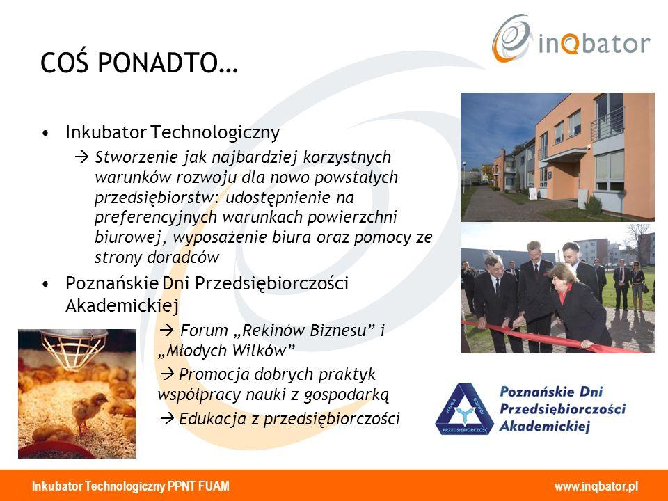 Inkubator Technologiczny PPNT FUAM www.inqbator.pl COŚ PONADTO… Inkubator Technologiczny Stworzenie jak najbardziej korzystnych warunków rozwoju dla n