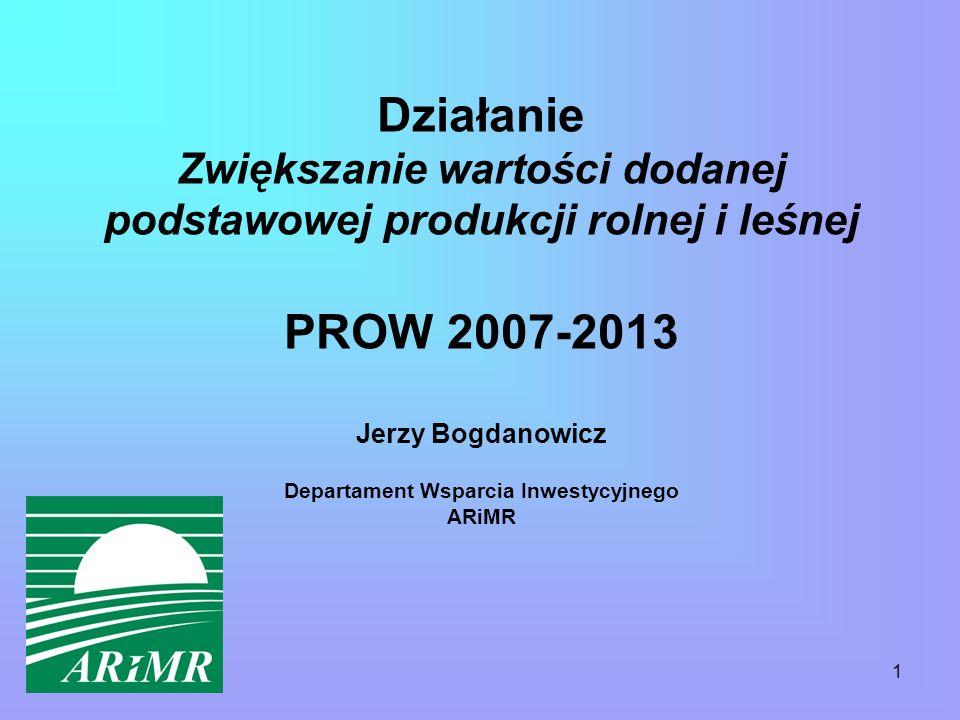 1 Działanie Zwiększanie wartości dodanej podstawowej produkcji rolnej i leśnej PROW 2007-2013 Jerzy Bogdanowicz Departament Wsparcia Inwestycyjnego ARiMR
