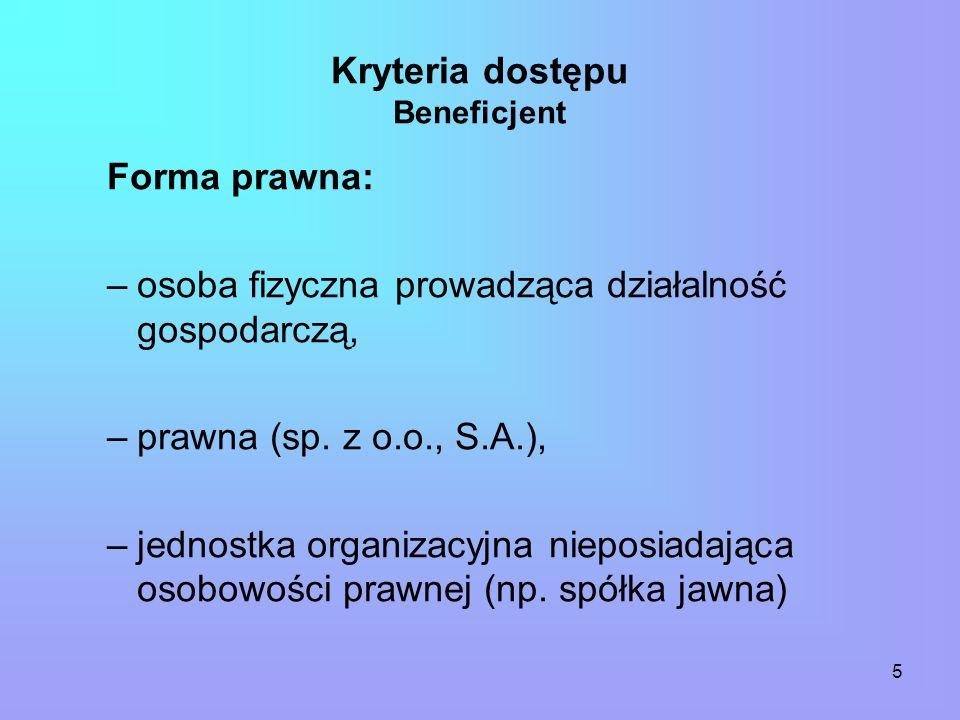5 Kryteria dostępu Beneficjent Forma prawna: –osoba fizyczna prowadząca działalność gospodarczą, –prawna (sp.