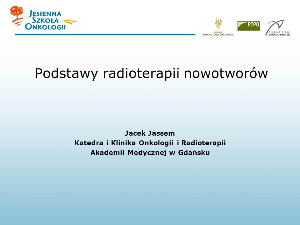 Podstawy radioterapii nowotworów Jacek Jassem Katedra i Klinika Onkologii i Radioterapii Akademii Medycznej w Gdańsku