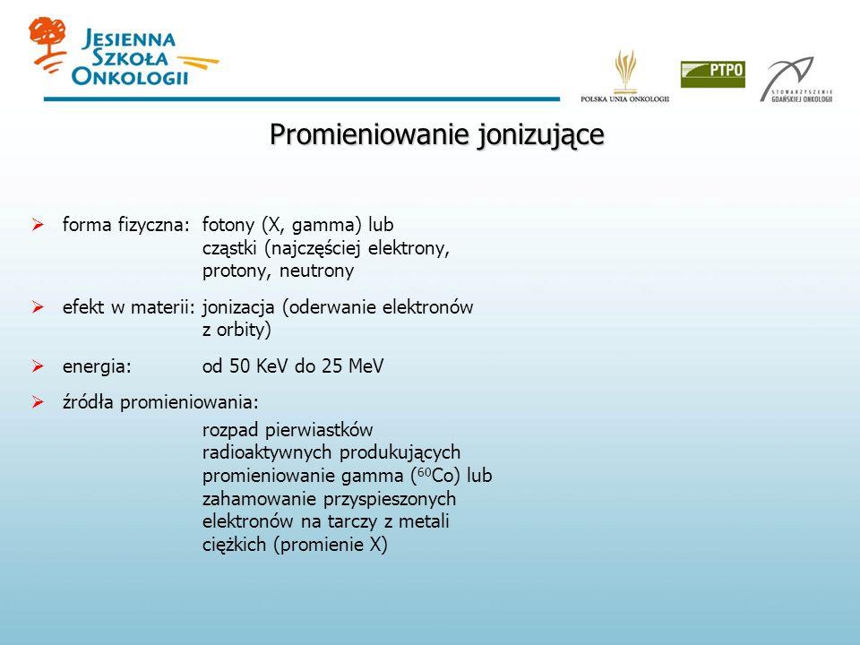 Promieniowanie jonizujące forma fizyczna: fotony (X, gamma) lub cząstki (najczęściej elektrony, protony, neutrony efekt w materii: jonizacja (oderwani