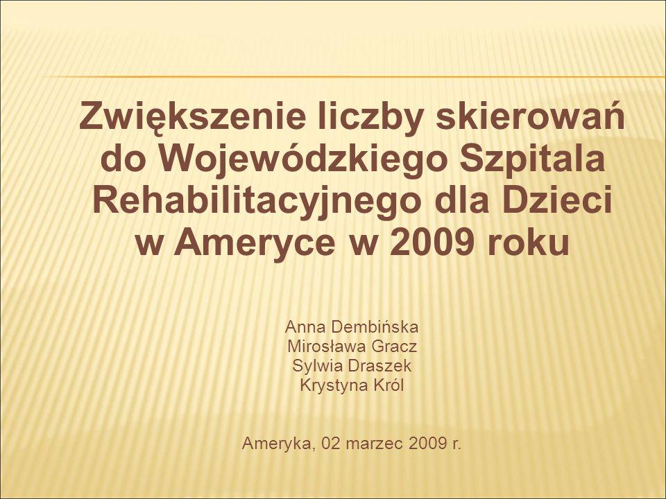 Zwiększenie liczby skierowań do Wojewódzkiego Szpitala Rehabilitacyjnego dla Dzieci w Ameryce w 2009 roku Anna Dembińska Mirosława Gracz Sylwia Draszek Krystyna Król Ameryka, 02 marzec 2009 r.