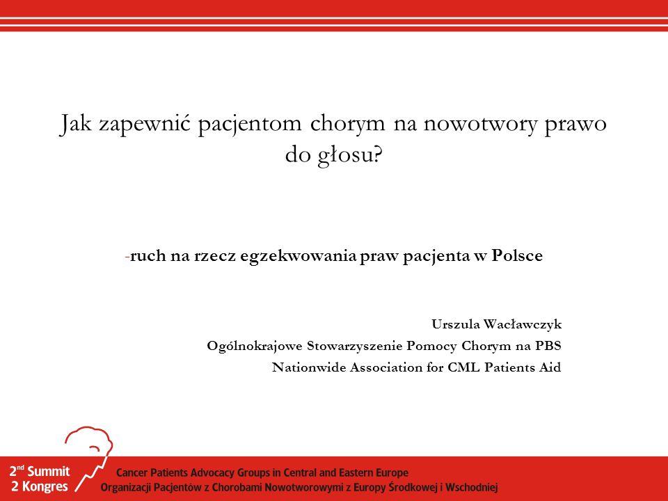 Jak zapewnić pacjentom chorym na nowotwory prawo do głosu? -ruch na rzecz egzekwowania praw pacjenta w Polsce Urszula Wacławczyk Ogólnokrajowe Stowarz