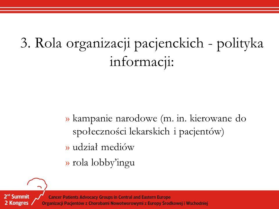 3. Rola organizacji pacjenckich - polityka informacji: »kampanie narodowe (m. in. kierowane do społeczności lekarskich i pacjentów) »udział mediów »ro