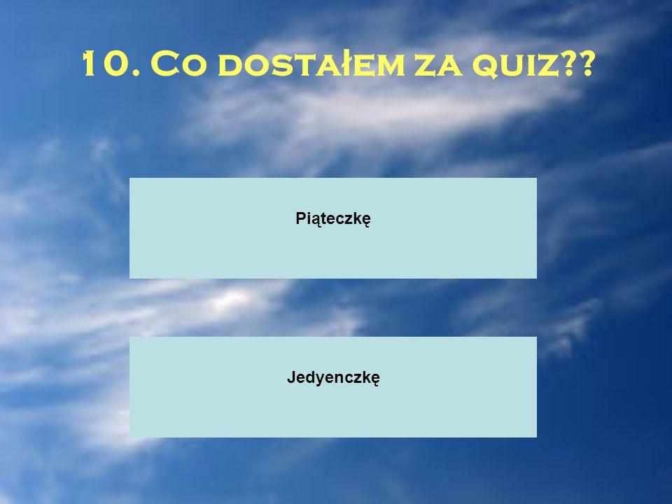 10. Co dosta ł em za quiz?? Piąteczkę Jedyenczkę