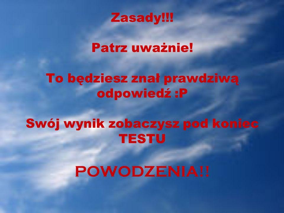 Zasady!!! Patrz uważnie! To będziesz znał prawdziwą odpowiedź :P Swój wynik zobaczysz pod koniec TESTU POWODZENIA!!