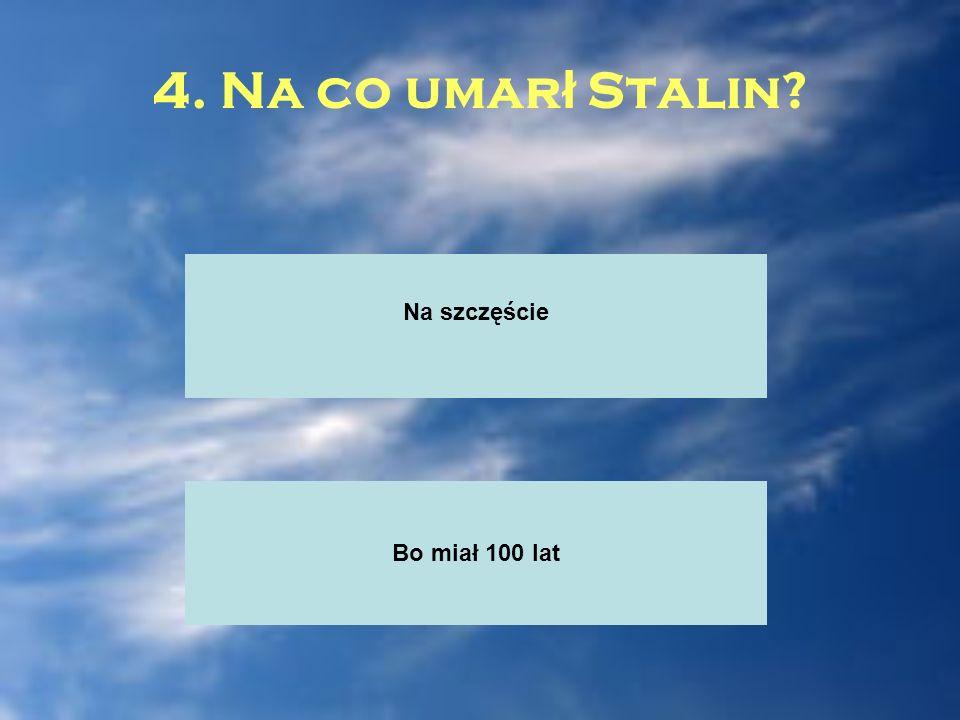 4. Na co umar ł Stalin? Na szczęście Bo miał 100 lat