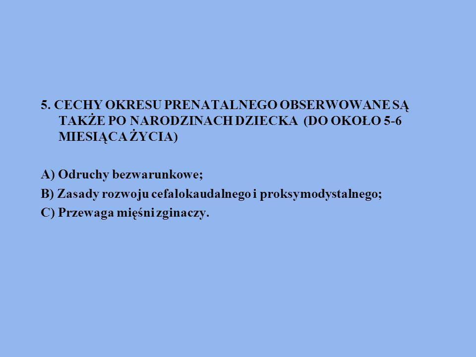 5. CECHY OKRESU PRENATALNEGO OBSERWOWANE SĄ TAKŻE PO NARODZINACH DZIECKA (DO OKOŁO 5-6 MIESIĄCA ŻYCIA) A) Odruchy bezwarunkowe; B) Zasady rozwoju cefa
