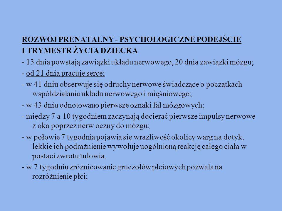 ROZWÓJ PRENATALNY - PSYCHOLOGICZNE PODEJŚCIE I TRYMESTR ŻYCIA DZIECKA - 13 dnia powstają zawiązki układu nerwowego, 20 dnia zawiązki mózgu; - od 21 dn