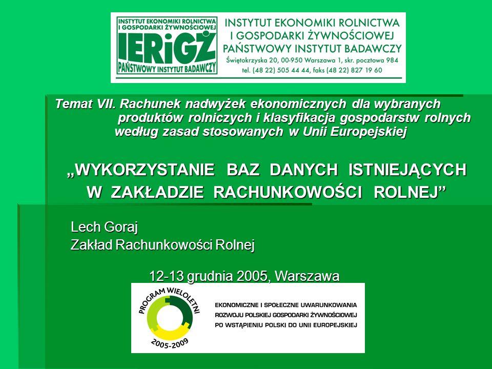 Ekonomiczne i społeczne aspekty uwarunkowania rozwoju polskiej gospodarki żywnościowej w pierwszym roku po wstąpieniu do UE Bazy danych Zakładu Rachunkowości Rolnej Bazy danych Systemu zbierania danych o produktach rolniczych Baza: działalności produkcji zwierzęcej Dane pogrupowane są w 4 blokach tematycznych: Produkcja Ceny Koszty bezpośrednie Dopłaty;