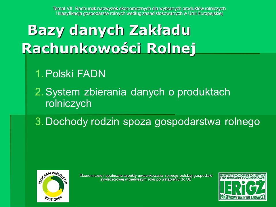 Ekonomiczne i społeczne aspekty uwarunkowania rozwoju polskiej gospodarki żywnościowej w pierwszym roku po wstąpieniu do UE Bazy danych Zakładu Rachunkowości Rolnej Baza danych o dochodach rodzin spoza gospodarstwa rolnego Baza: Baza: Dochody rodzin spoza gospodarstwa rolnego Dane pogrupowane są w 5 tabelach tematycznych: Praca najemna; Emerytury i renty; Pozostałe świadczenia społeczne; Inne źródła; Zarejestrowana działalność pozarolnicza.