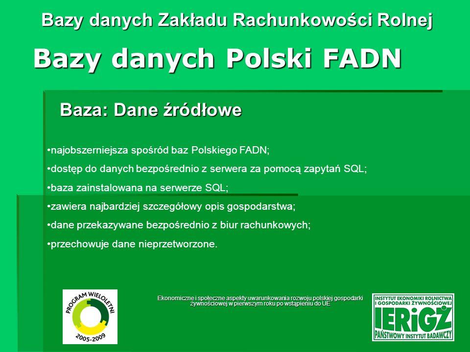 Ekonomiczne i społeczne aspekty uwarunkowania rozwoju polskiej gospodarki żywnościowej w pierwszym roku po wstąpieniu do UE Bazy danych Zakładu Rachunkowości Rolnej Baza: Tabele wynikowe Bazy danych Polski FADN tworzona jest z danych źródłowych; zawiera dane na średnim poziomie szczegółowości; baza typu dBase (pliki *.dbf); składa się z ok.