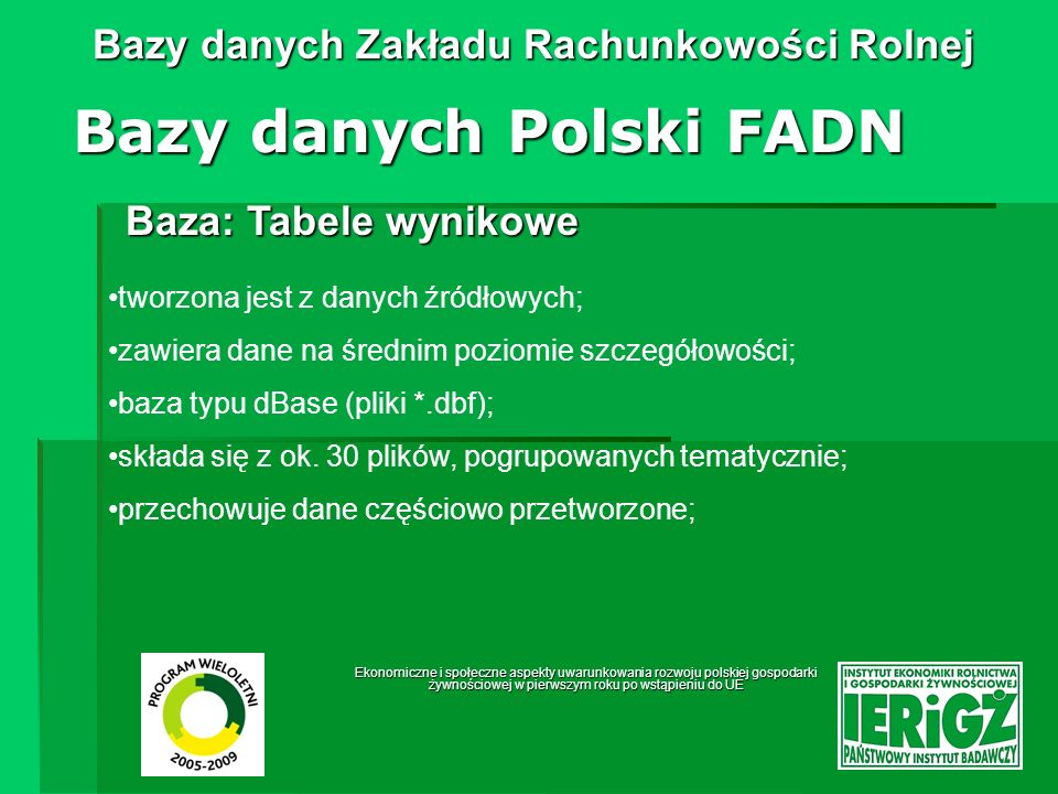 Ekonomiczne i społeczne aspekty uwarunkowania rozwoju polskiej gospodarki żywnościowej w pierwszym roku po wstąpieniu do UE Bazy danych Zakładu Rachunkowości Rolnej Baza: Sprawozdania z gospodarstw rolnych FADN (The Farm Return) Bazy danych Polski FADN format określany odpowiednim Rozporządzeniem Komisji UE (Pierwotne: 2237/77/EEC z 23 września 1977 r.); tworzona jest z tabel wynikowych; dane na średnim poziomie szczegółowości; dane częściowo przetworzone; baza typu dBase (pliki *.dbf); dane zgrupowane w 14 plikach odpowiadającym poszczególnym tabelom tematycznym,