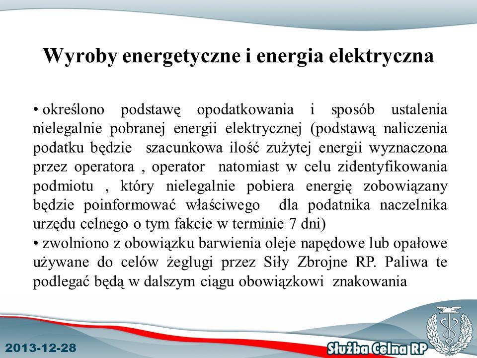 2013-12-28 Wyroby energetyczne i energia elektryczna określono podstawę opodatkowania i sposób ustalenia nielegalnie pobranej energii elektrycznej (podstawą naliczenia podatku będzie szacunkowa ilość zużytej energii wyznaczona przez operatora, operator natomiast w celu zidentyfikowania podmiotu, który nielegalnie pobiera energię zobowiązany będzie poinformować właściwego dla podatnika naczelnika urzędu celnego o tym fakcie w terminie 7 dni) zwolniono z obowiązku barwienia oleje napędowe lub opałowe używane do celów żeglugi przez Siły Zbrojne RP.