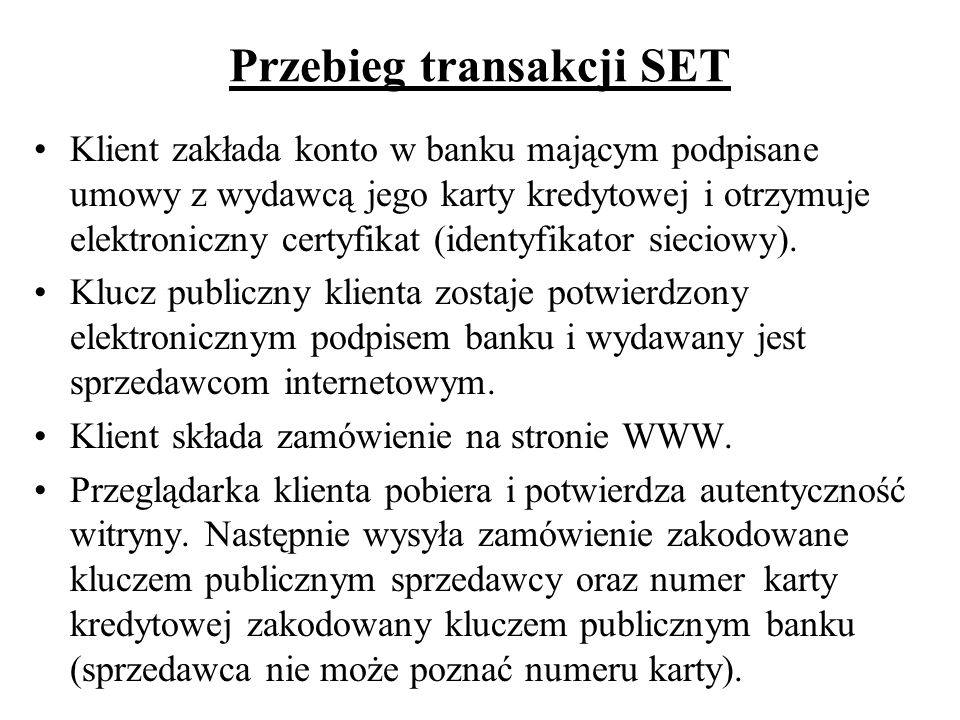 Przebieg transakcji SET Klient zakłada konto w banku mającym podpisane umowy z wydawcą jego karty kredytowej i otrzymuje elektroniczny certyfikat (ide