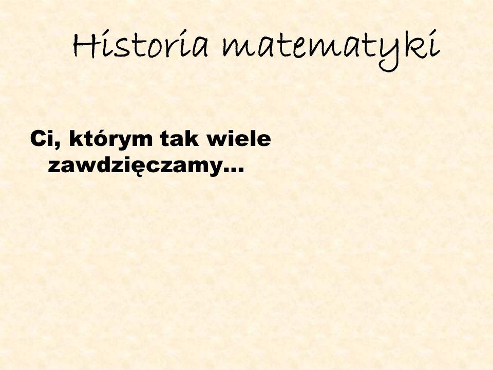 Historia matematyki Ci, którym tak wiele zawdzięczamy…