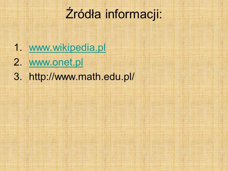 Źródła informacji: 1.www.wikipedia.plwww.wikipedia.pl 2.www.onet.plwww.onet.pl 3.http://www.math.edu.pl/