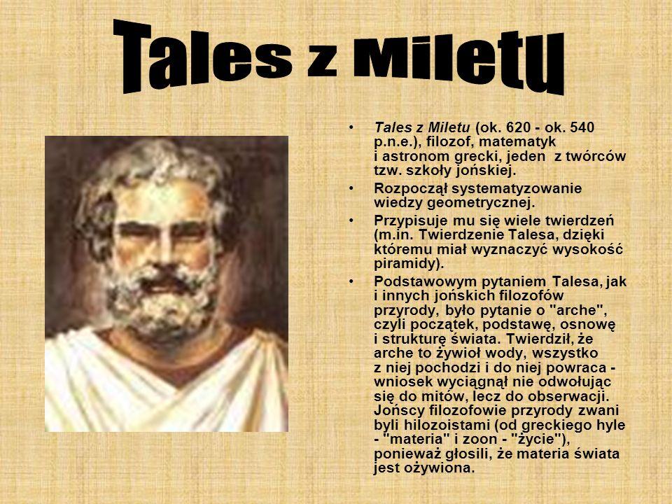 Tales z Miletu (ok. 620 - ok. 540 p.n.e.), filozof, matematyk i astronom grecki, jeden z twórców tzw. szkoły jońskiej. Rozpoczął systematyzowanie wied