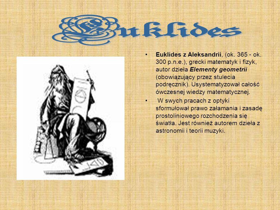 Euklides z Aleksandrii, (ok. 365 - ok. 300 p.n.e.), grecki matematyk i fizyk, autor dzieła Elementy geometrii (obowiązujący przez stulecia podręcznik)