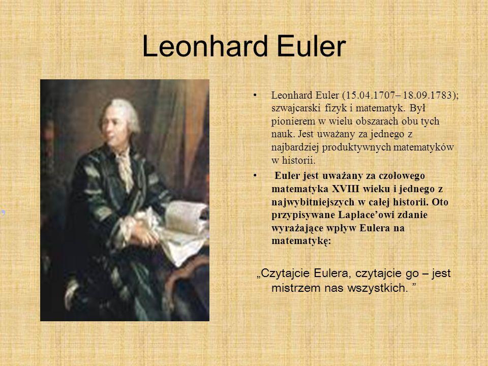 Leonhard Euler Leonhard Euler (15.04.1707– 18.09.1783); szwajcarski fizyk i matematyk. Był pionierem w wielu obszarach obu tych nauk. Jest uważany za