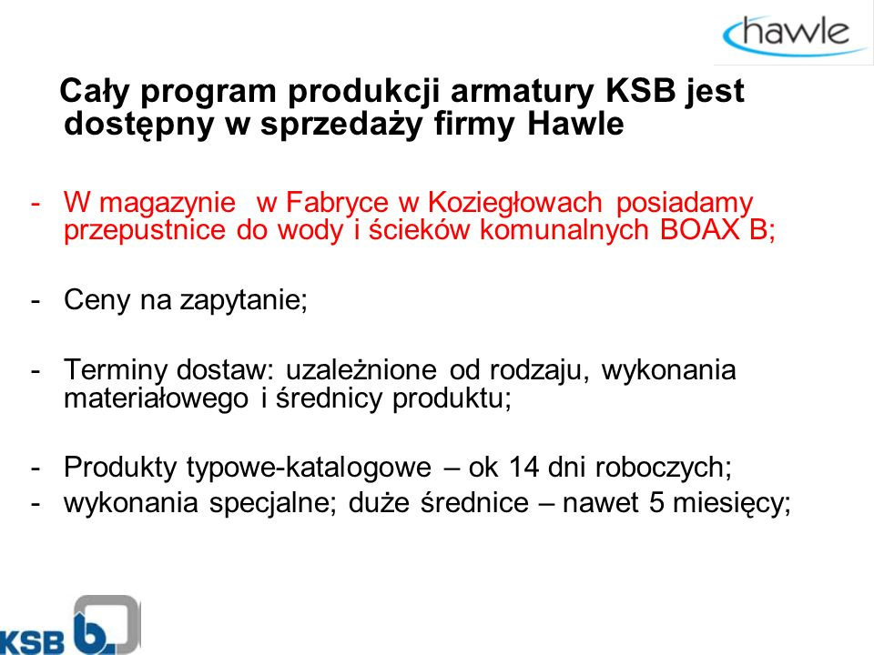 Cały program produkcji armatury KSB jest dostępny w sprzedaży firmy Hawle -W magazynie w Fabryce w Koziegłowach posiadamy przepustnice do wody i ścieków komunalnych BOAX B; -Ceny na zapytanie; -Terminy dostaw: uzależnione od rodzaju, wykonania materiałowego i średnicy produktu; -Produkty typowe-katalogowe – ok 14 dni roboczych; -wykonania specjalne; duże średnice – nawet 5 miesięcy;