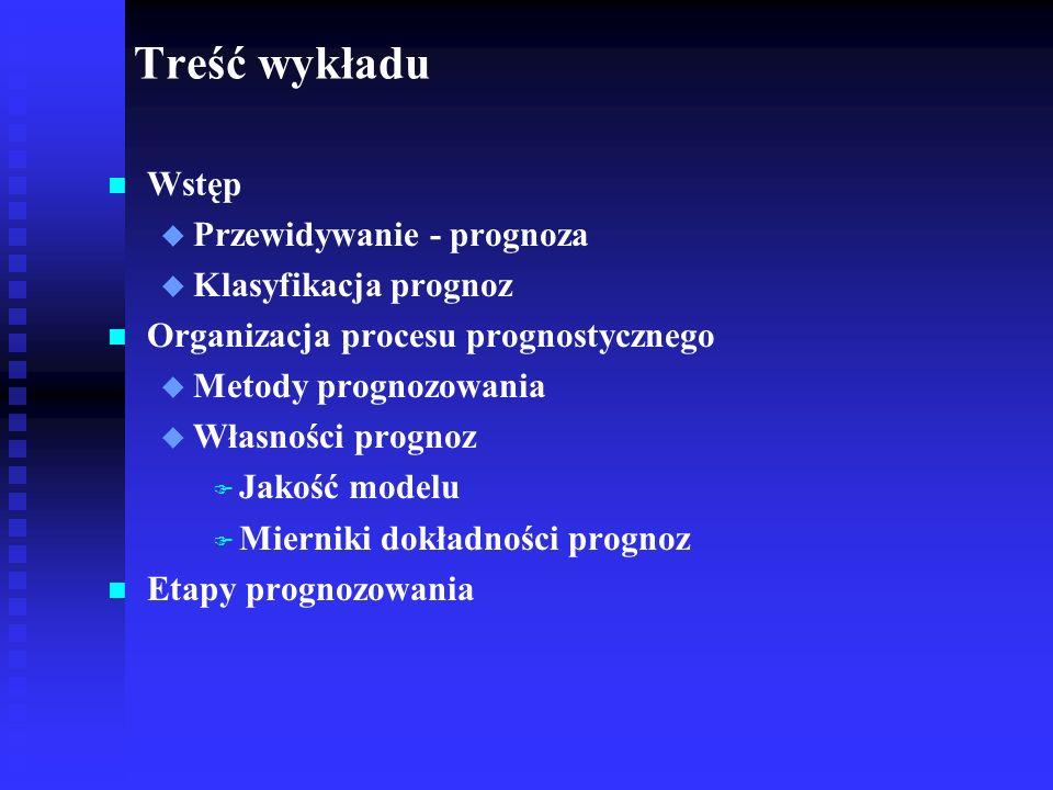 Treść wykładu n n Wstęp u u Przewidywanie - prognoza u u Klasyfikacja prognoz n n Organizacja procesu prognostycznego u u Metody prognozowania u u Wła