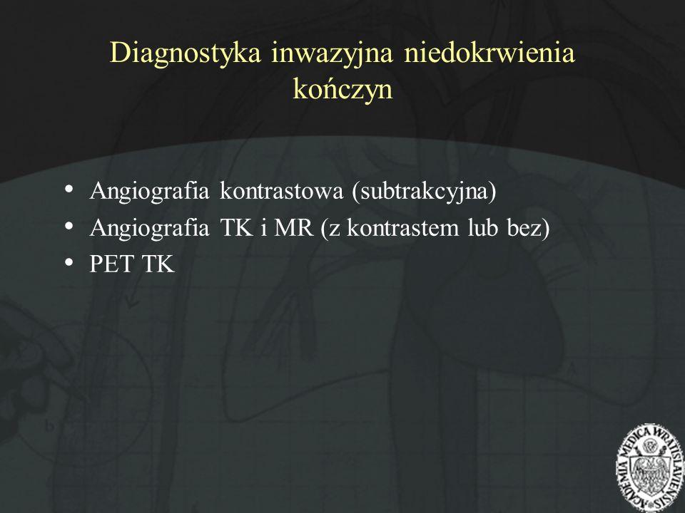 Diagnostyka inwazyjna niedokrwienia kończyn Angiografia kontrastowa (subtrakcyjna) Angiografia TK i MR (z kontrastem lub bez) PET TK