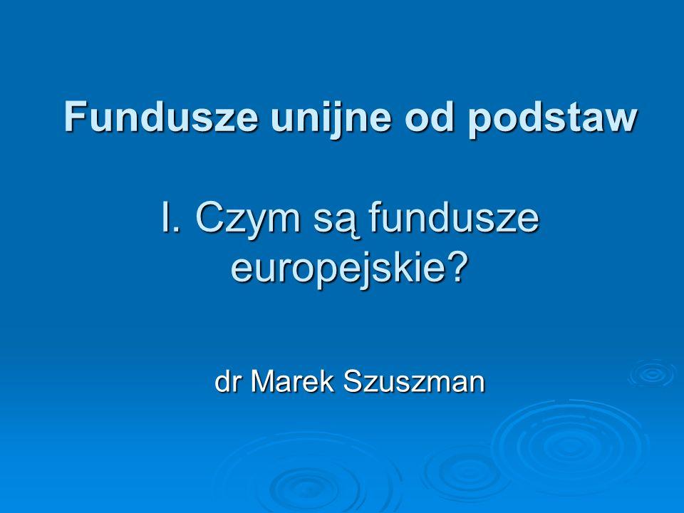 Fundusze unijne od podstaw I. Czym są fundusze europejskie? dr Marek Szuszman