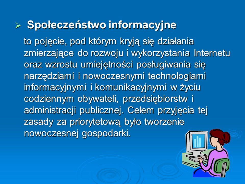 Społeczeństwo informacyjne Społeczeństwo informacyjne to pojęcie, pod którym kryją się działania zmierzające do rozwoju i wykorzystania Internetu oraz wzrostu umiejętności posługiwania się narzędziami i nowoczesnymi technologiami informacyjnymi i komunikacyjnymi w życiu codziennym obywateli, przedsiębiorstw i administracji publicznej.