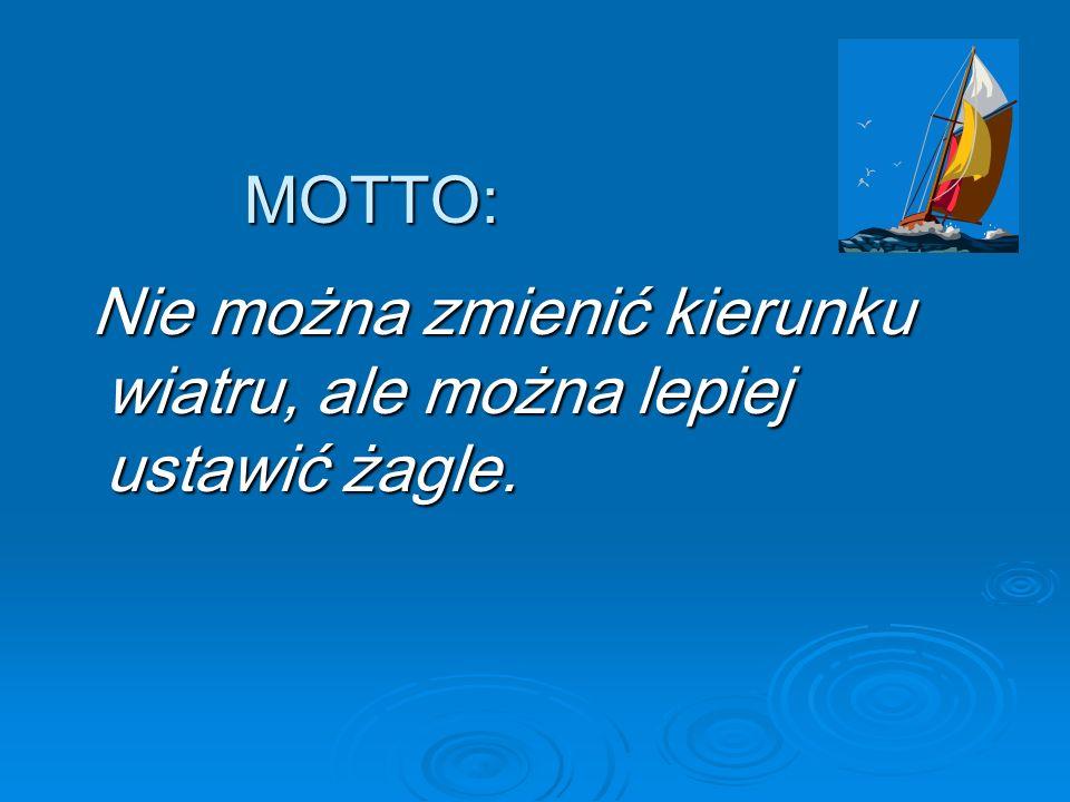 MOTTO: Nie można zmienić kierunku wiatru, ale można lepiej ustawić żagle.