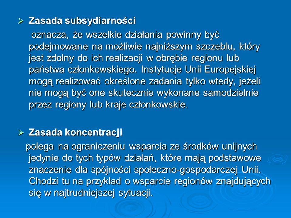 Zasada subsydiarności Zasada subsydiarności oznacza, że wszelkie działania powinny być podejmowane na możliwie najniższym szczeblu, który jest zdolny do ich realizacji w obrębie regionu lub państwa członkowskiego.