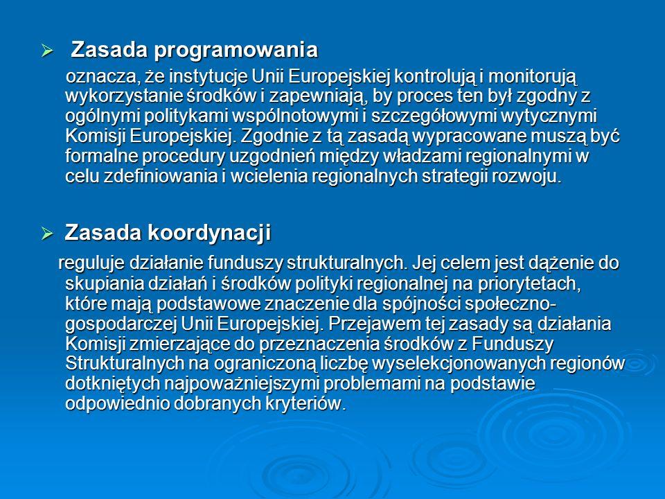 Zasada programowania Zasada programowania oznacza, że instytucje Unii Europejskiej kontrolują i monitorują wykorzystanie środków i zapewniają, by proces ten był zgodny z ogólnymi politykami wspólnotowymi i szczegółowymi wytycznymi Komisji Europejskiej.