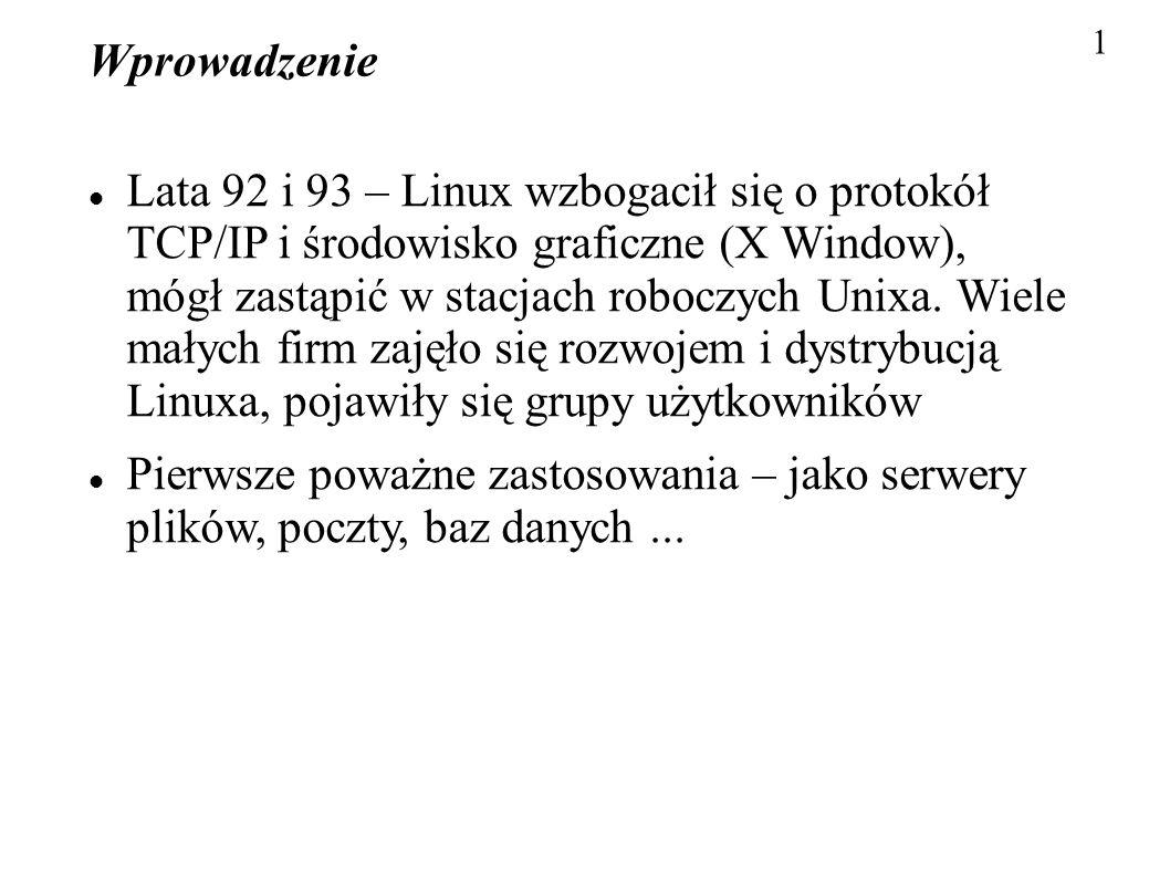 1 Wprowadzenie Lata 92 i 93 – Linux wzbogacił się o protokół TCP/IP i środowisko graficzne (X Window), mógł zastąpić w stacjach roboczych Unixa. Wiele