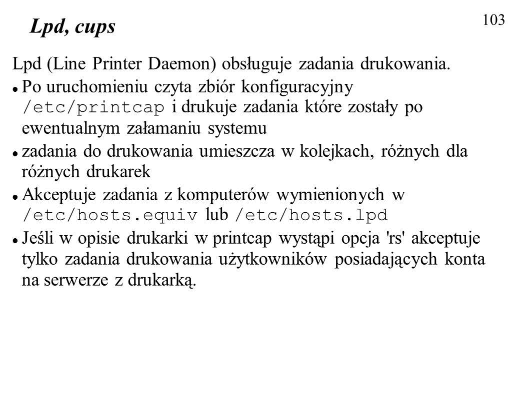 103 Lpd, cups Lpd (Line Printer Daemon) obsługuje zadania drukowania. Po uruchomieniu czyta zbiór konfiguracyjny /etc/printcap i drukuje zadania które