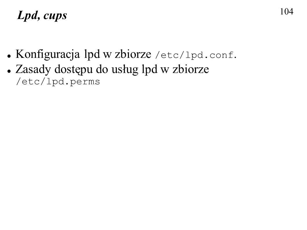 104 Lpd, cups Konfiguracja lpd w zbiorze /etc/lpd.conf. Zasady dostępu do usług lpd w zbiorze /etc/lpd.perms