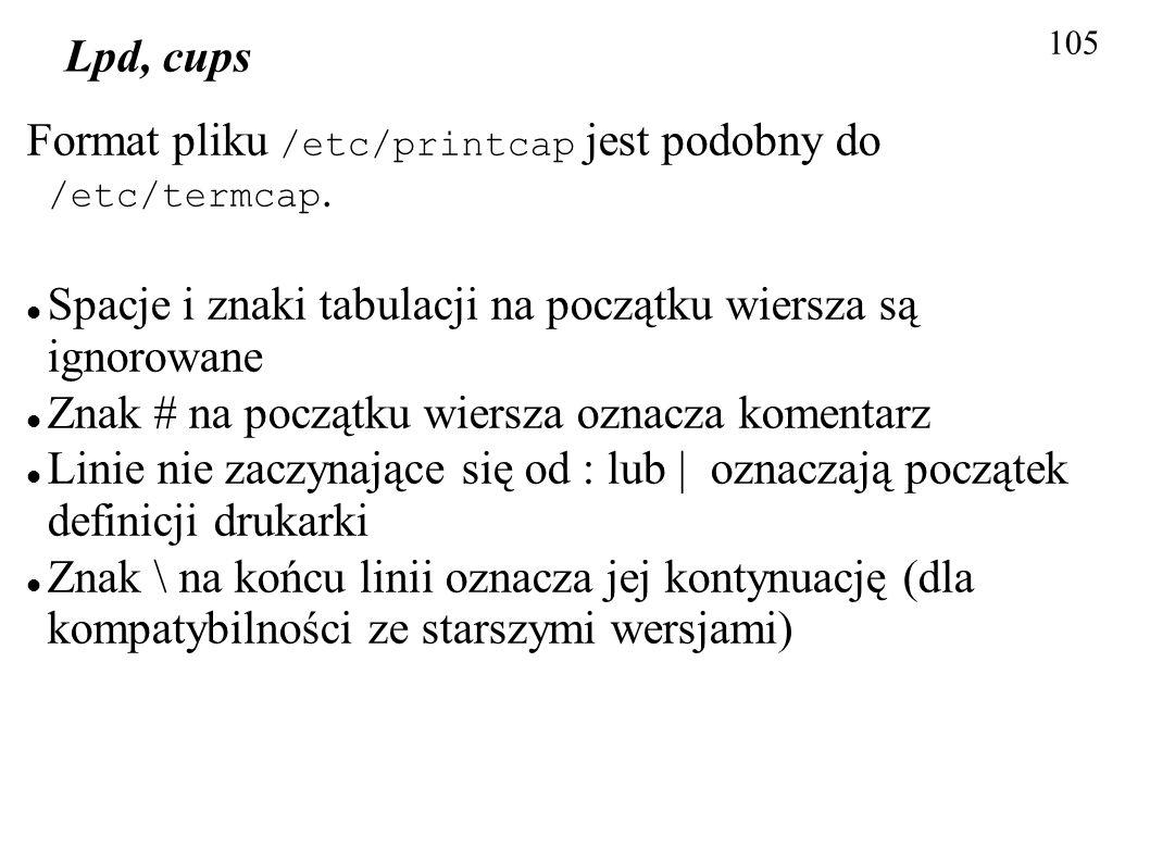 105 Lpd, cups Format pliku /etc/printcap jest podobny do /etc/termcap. Spacje i znaki tabulacji na początku wiersza są ignorowane Znak # na początku w