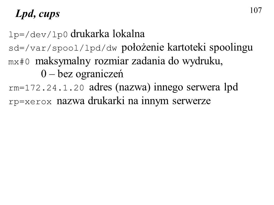 107 Lpd, cups lp=/dev/lp0 drukarka lokalna sd=/var/spool/lpd/dw położenie kartoteki spoolingu mx#0 maksymalny rozmiar zadania do wydruku, 0 – bez ogra