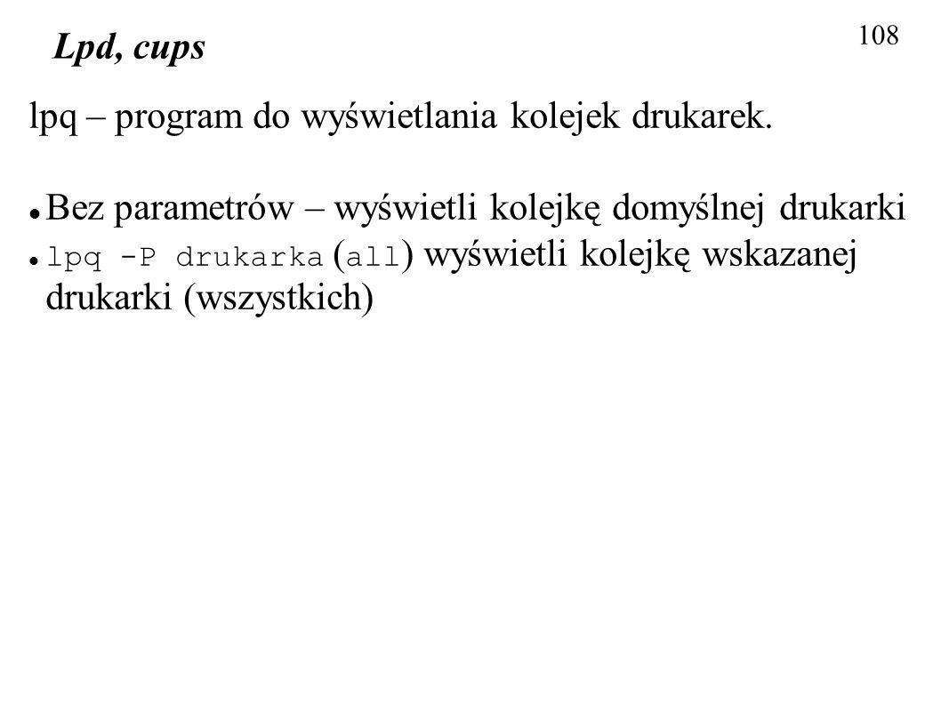 108 Lpd, cups lpq – program do wyświetlania kolejek drukarek. Bez parametrów – wyświetli kolejkę domyślnej drukarki lpq -P drukarka ( all ) wyświetli