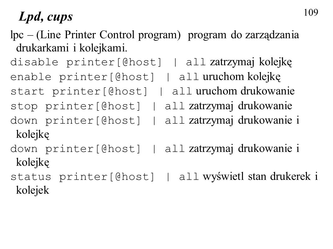 109 Lpd, cups lpc – (Line Printer Control program) program do zarządzania drukarkami i kolejkami. disable printer[@host] | all zatrzymaj kolejkę enabl