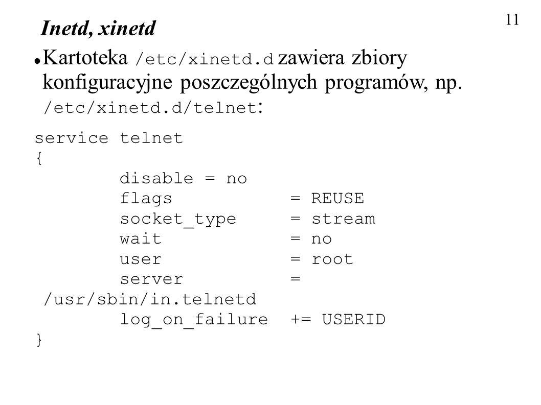 11 Inetd, xinetd Kartoteka /etc/xinetd.d zawiera zbiory konfiguracyjne poszczególnych programów, np. /etc/xinetd.d/telnet : service telnet { disable =
