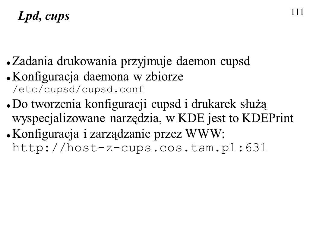 111 Lpd, cups Zadania drukowania przyjmuje daemon cupsd Konfiguracja daemona w zbiorze /etc/cupsd/cupsd.conf Do tworzenia konfiguracji cupsd i drukare
