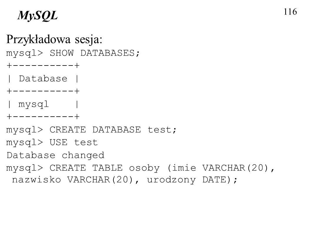 116 MySQL Przykładowa sesja: mysql> SHOW DATABASES; +----------+ | Database | +----------+ | mysql | +----------+ mysql> CREATE DATABASE test; mysql>