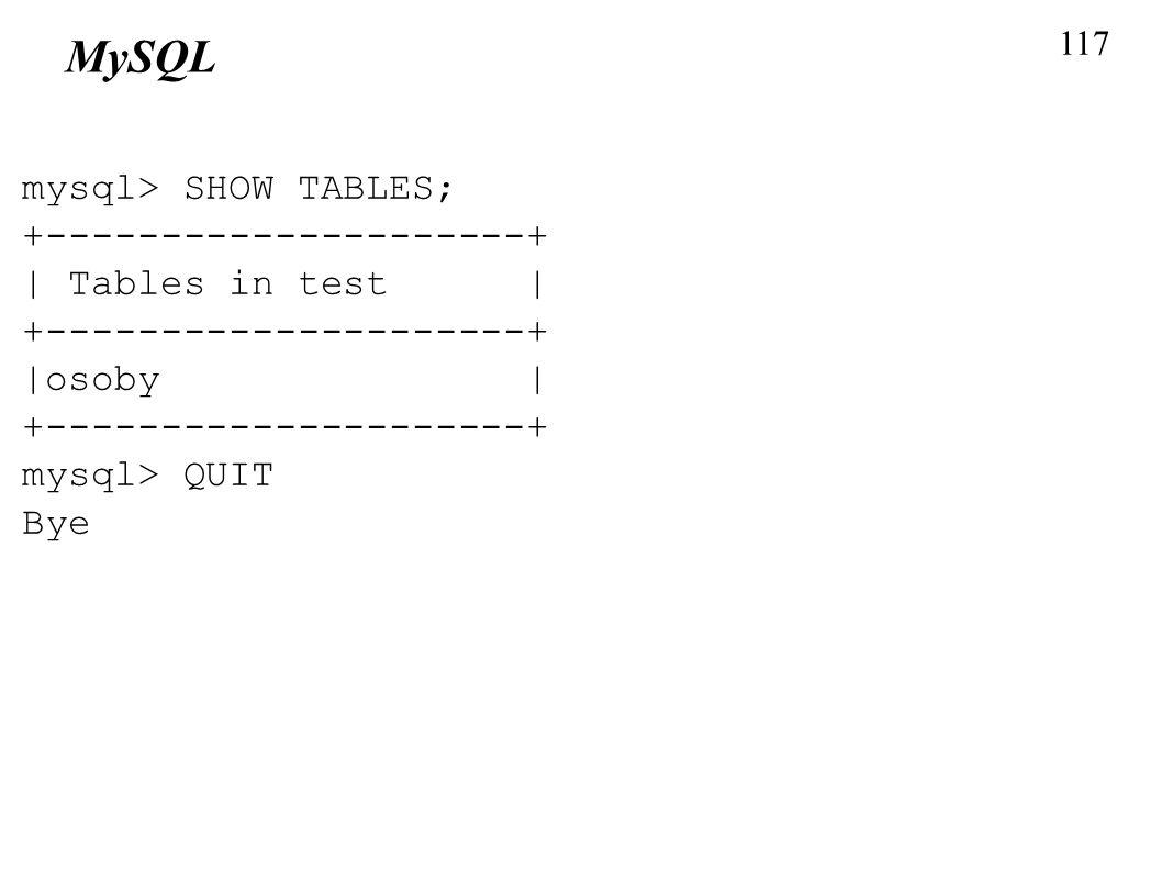 117 MySQL mysql> SHOW TABLES; +---------------------+ | Tables in test | +---------------------+ |osoby | +---------------------+ mysql> QUIT Bye