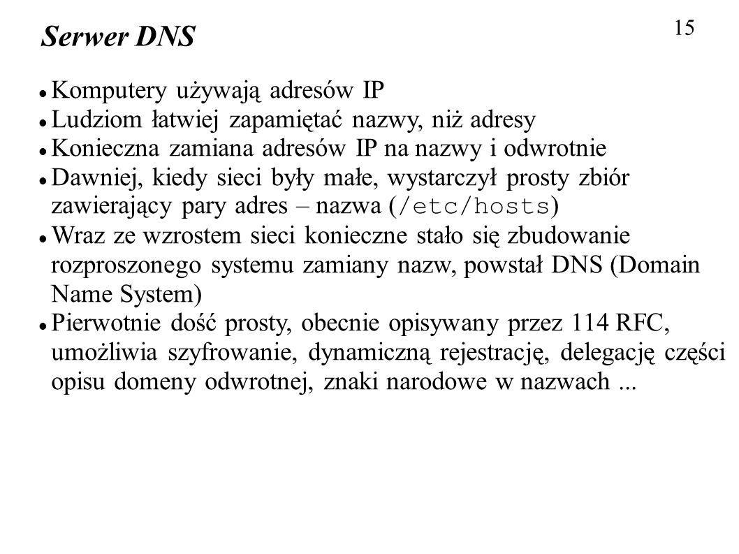 15 Serwer DNS Komputery używają adresów IP Ludziom łatwiej zapamiętać nazwy, niż adresy Konieczna zamiana adresów IP na nazwy i odwrotnie Dawniej, kie
