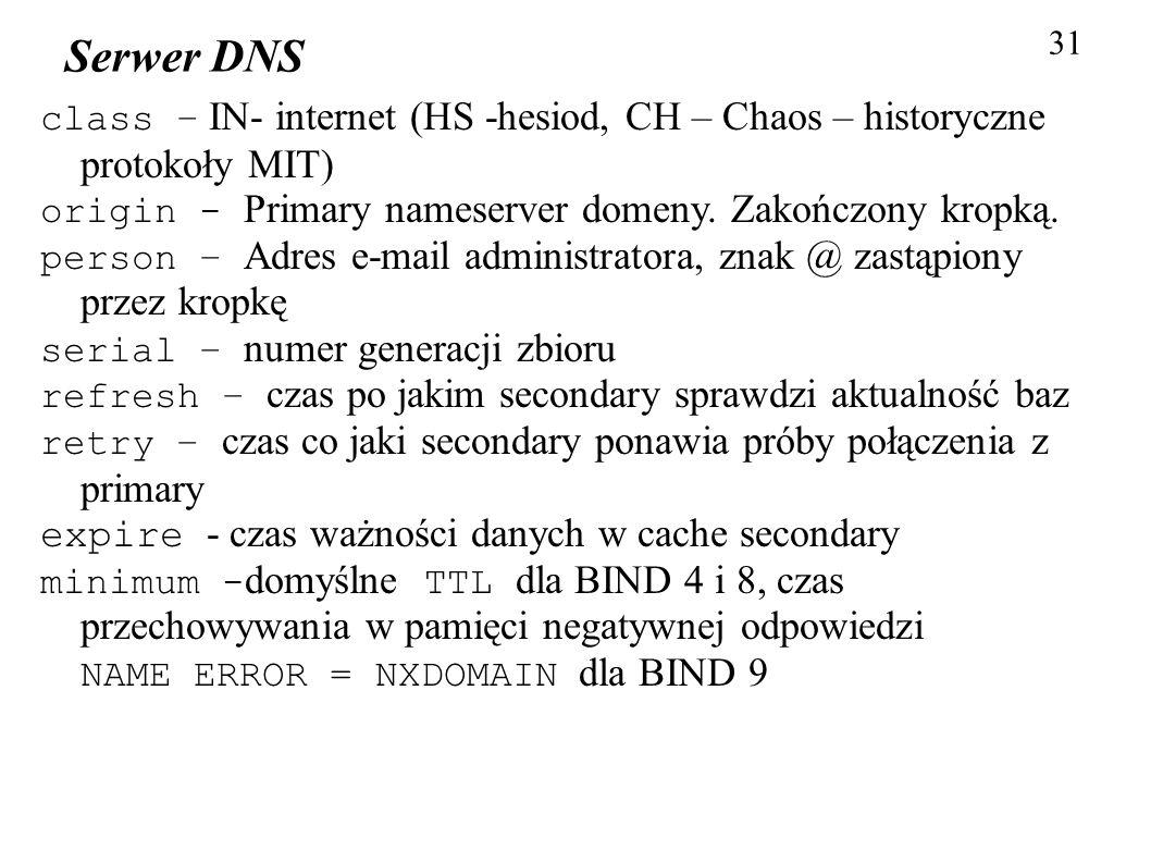 31 Serwer DNS class – IN- internet (HS -hesiod, CH – Chaos – historyczne protokoły MIT) origin - Primary nameserver domeny. Zakończony kropką. person